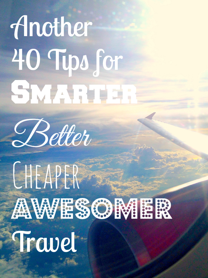 Another 40 Tips for Smarter Better Cheaper Awesomer Travel